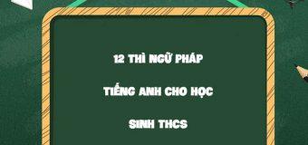12 thì ngữ pháp tiếng Anh cho học sinh THCS
